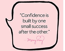 """Confidence is built by one small success after the other."" – Mary Kay Ash"