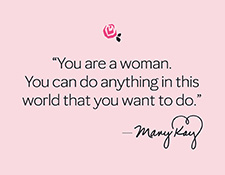 """You are a woman. You can do anything in this world that you want to do."" – Mary Kay Ash"