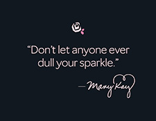 """Don't let anyone ever dull your sparkle."" – Mary Kay Ash"