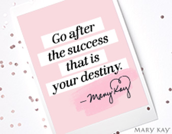"""Go after the success that is your destiny."" – Mary Kay Ash"