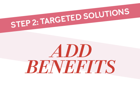 A picture of red text saying add benefits on a white background and a pink stripe with white text saying step 2 targeted solutions